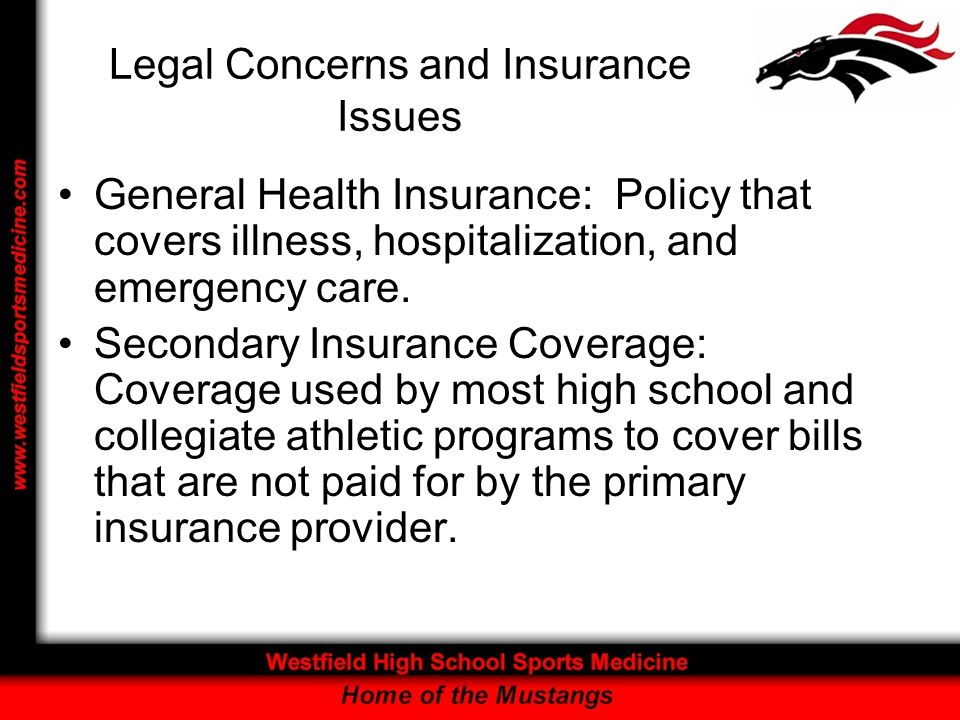 Legal Concerns and Insurance Issues General Health Insurance: Policy that covers illness, hospitalization, and emergency care.