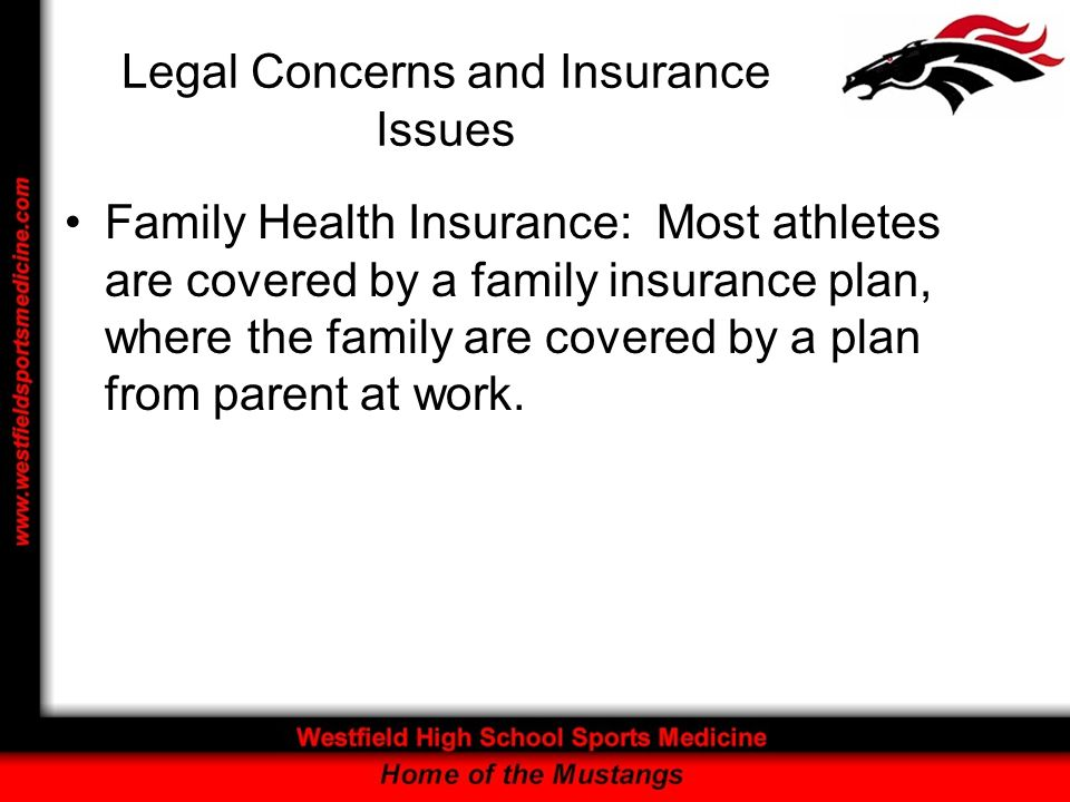 Legal Concerns and Insurance Issues Family Health Insurance: Most athletes are covered by a family insurance plan, where the family are covered by a plan from parent at work.