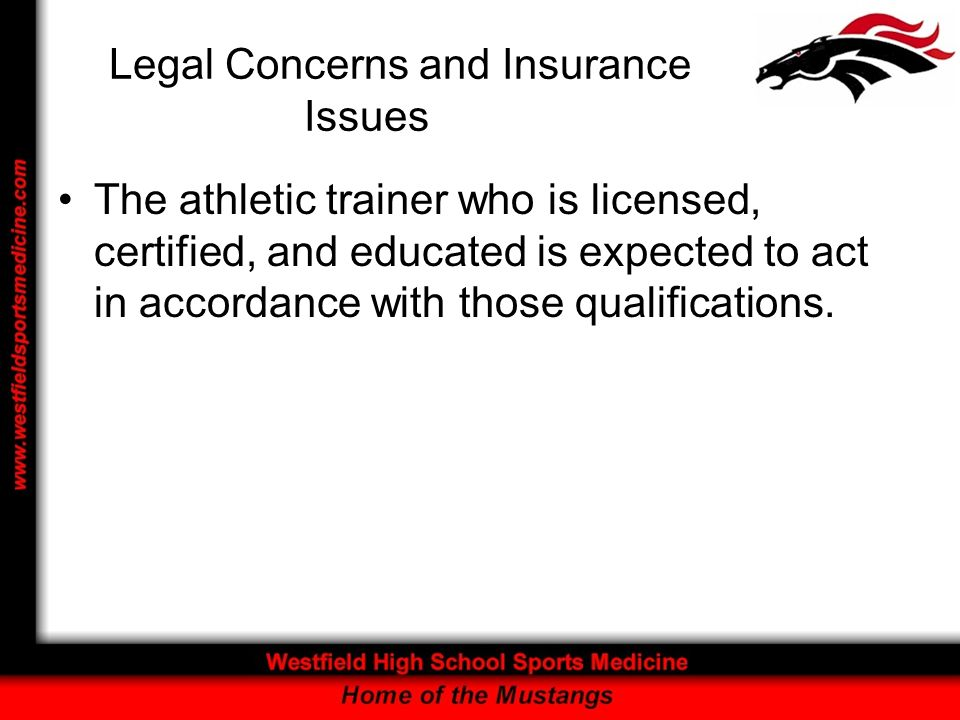 Legal Concerns and Insurance Issues The athletic trainer who is licensed, certified, and educated is expected to act in accordance with those qualifications.