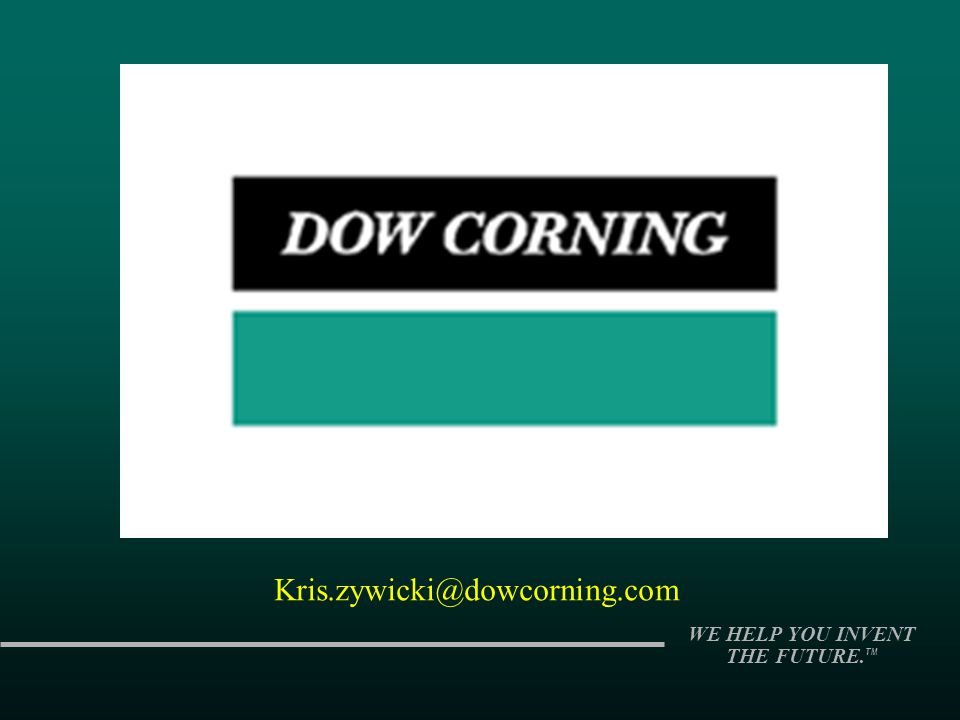 WE HELP YOU INVENT THE FUTURE. TM Kris.zywicki@dowcorning.com