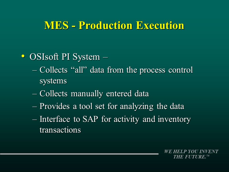 WE HELP YOU INVENT THE FUTURE. TM OSIsoft PI System – OSIsoft PI System – –Collects all data from the process control systems –Collects manually enter