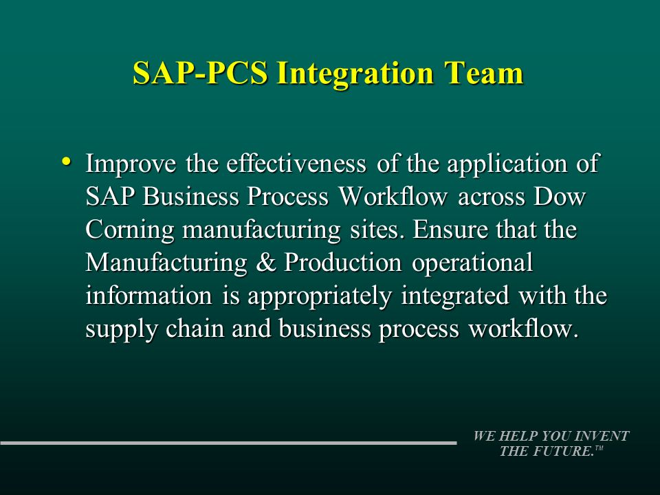 WE HELP YOU INVENT THE FUTURE. TM SAP-PCS Integration Team Improve the effectiveness of the application of SAP Business Process Workflow across Dow Co