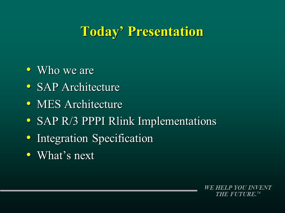 WE HELP YOU INVENT THE FUTURE. TM Today Presentation Who we are Who we are SAP Architecture SAP Architecture MES Architecture MES Architecture SAP R/3
