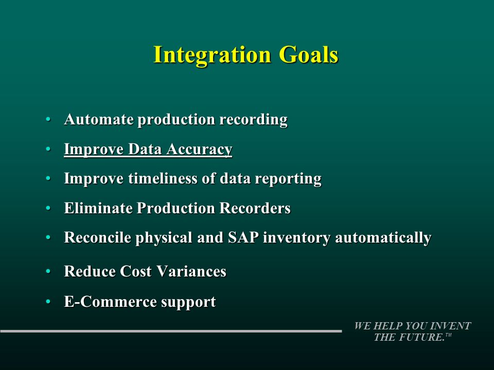 WE HELP YOU INVENT THE FUTURE. TM Integration Goals Automate production recordingAutomate production recording Improve Data AccuracyImprove Data Accur
