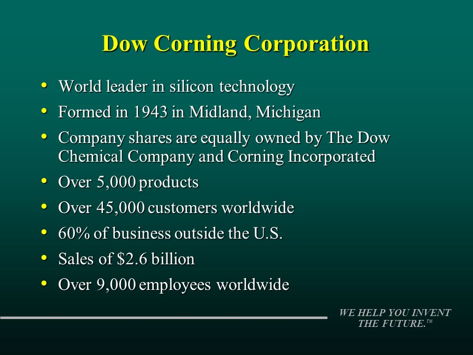 WE HELP YOU INVENT THE FUTURE. TM Dow Corning Corporation World leader in silicon technology World leader in silicon technology Formed in 1943 in Midl