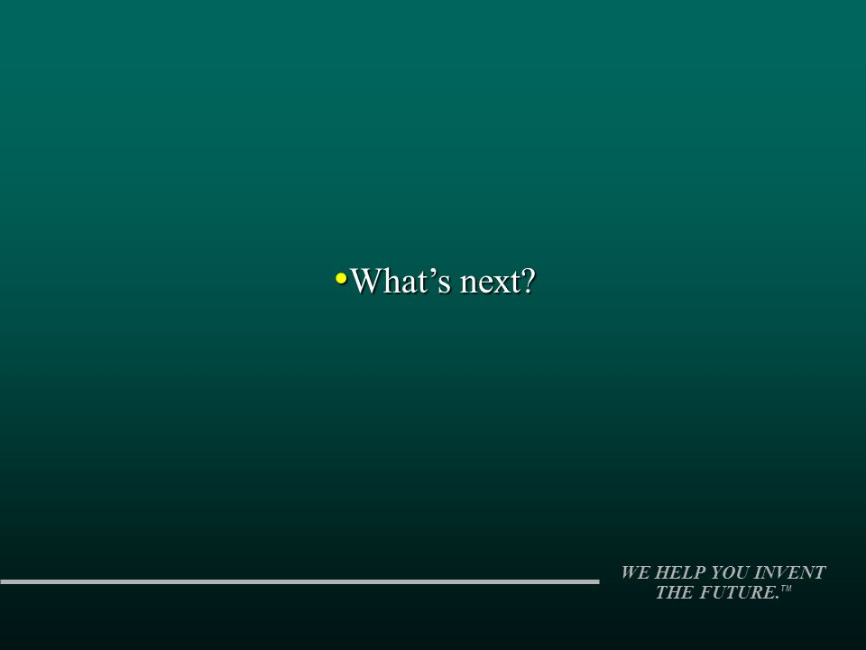 WE HELP YOU INVENT THE FUTURE. TM Whats next? Whats next?