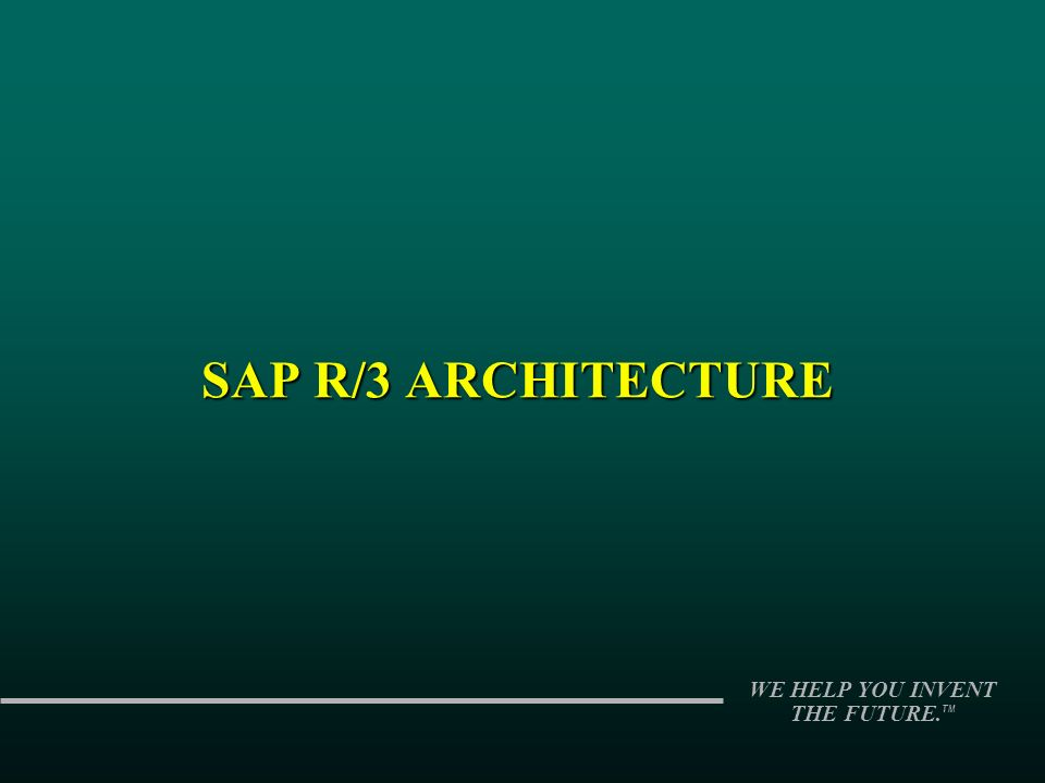 WE HELP YOU INVENT THE FUTURE. TM SAP R/3 ARCHITECTURE