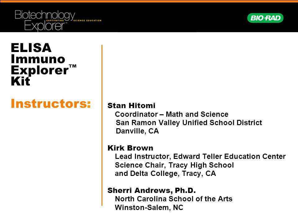 ELISA Immuno Explorer Kit Instructors: Stan Hitomi Coordinator – Math and Science San Ramon Valley Unified School District Danville, CA Kirk Brown Lea