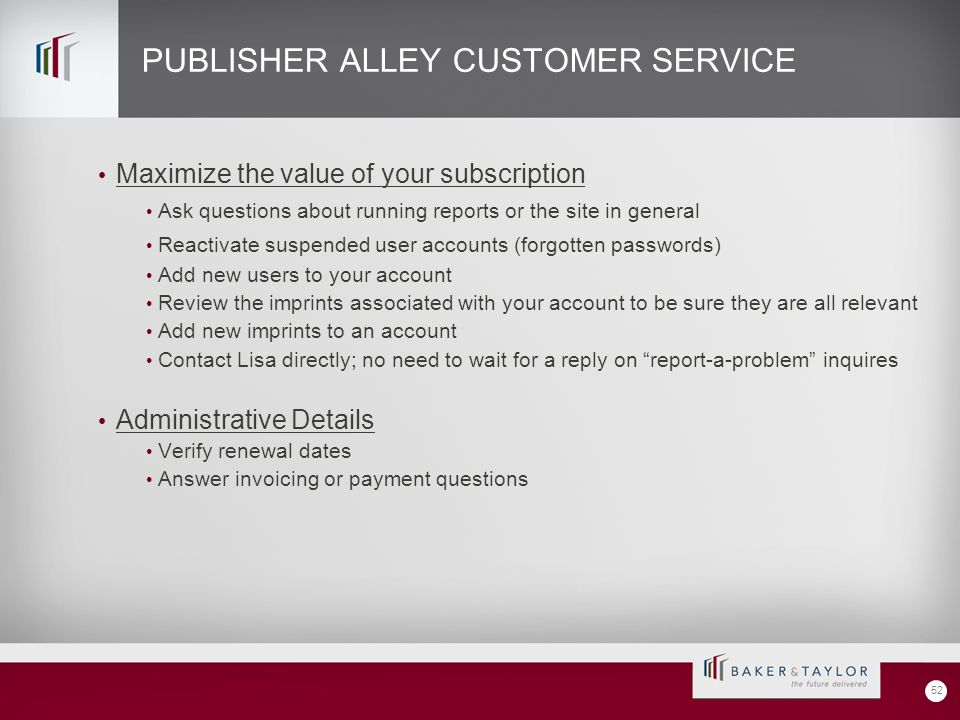 PUBLISHER ALLEY CUSTOMER SERVICE Maximize the value of your subscription Ask questions about running reports or the site in general Reactivate suspended user accounts (forgotten passwords) Add new users to your account Review the imprints associated with your account to be sure they are all relevant Add new imprints to an account Contact Lisa directly; no need to wait for a reply on report-a-problem inquires Administrative Details Verify renewal dates Answer invoicing or payment questions 52