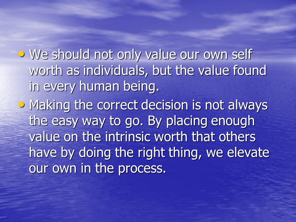 We should not only value our own self worth as individuals, but the value found in every human being.