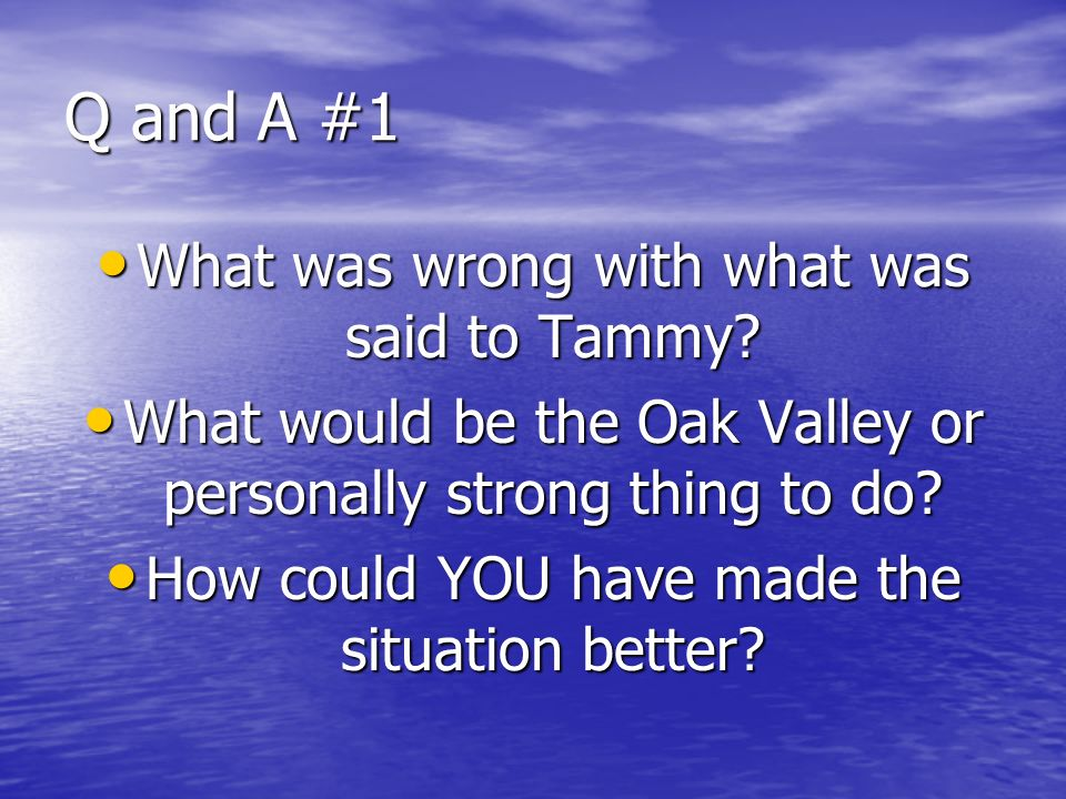 Q and A #1 What was wrong with what was said to Tammy? What was wrong with what was said to Tammy? What would be the Oak Valley or personally strong t