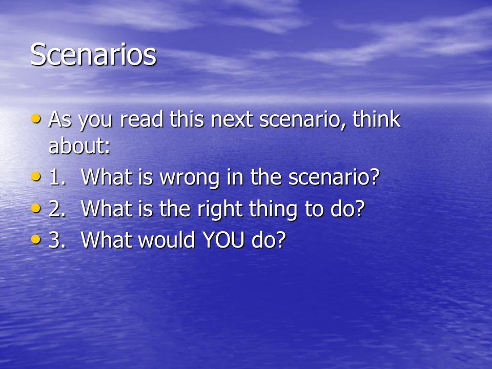 Scenarios As you read this next scenario, think about: As you read this next scenario, think about: 1. What is wrong in the scenario? 1. What is wrong
