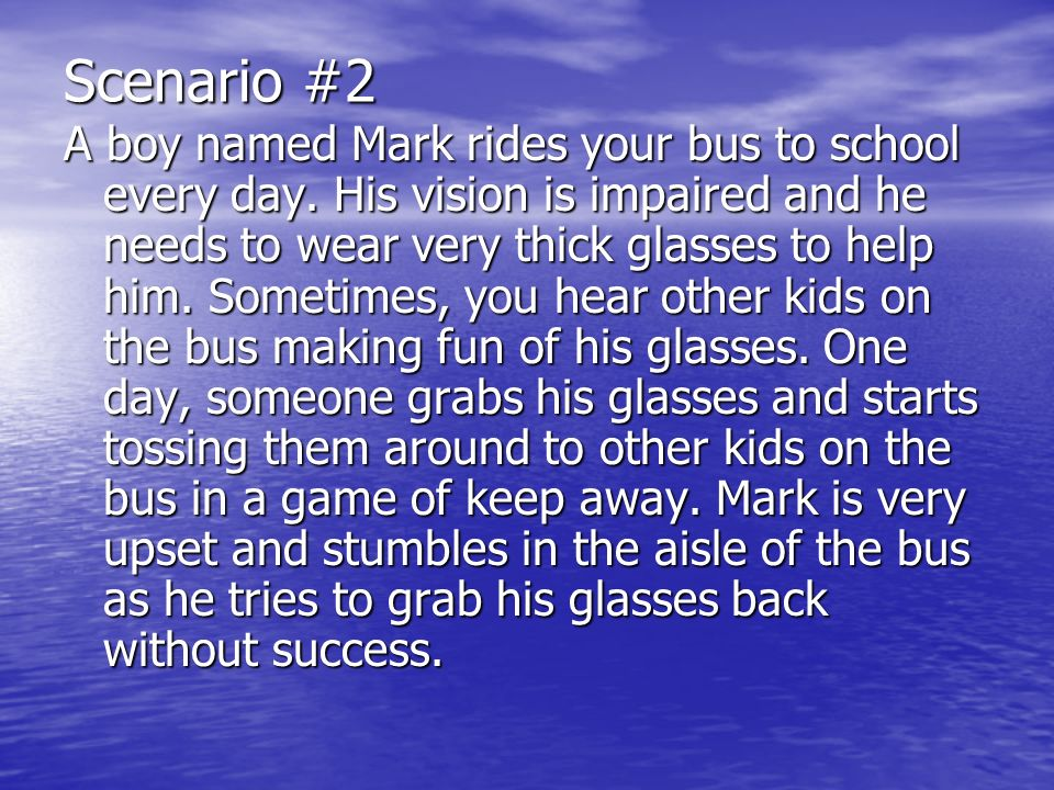 Scenario #2 A boy named Mark rides your bus to school every day. His vision is impaired and he needs to wear very thick glasses to help him. Sometimes