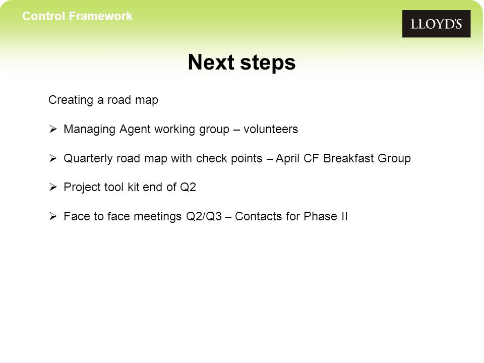 Control Framework Next steps Creating a road map Managing Agent working group – volunteers Quarterly road map with check points – April CF Breakfast Group Project tool kit end of Q2 Face to face meetings Q2/Q3 – Contacts for Phase II