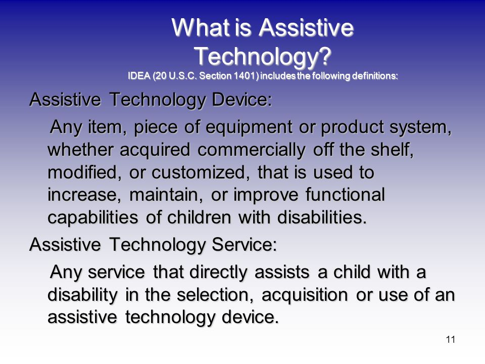 11 What is Assistive Technology? IDEA (20 U.S.C. Section 1401) includes the following definitions: Assistive Technology Device: Any item, piece of equ