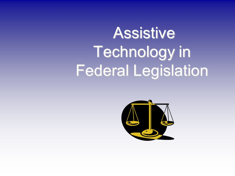Assistive Technology in Federal Legislation Assistive Technology in Federal Legislation
