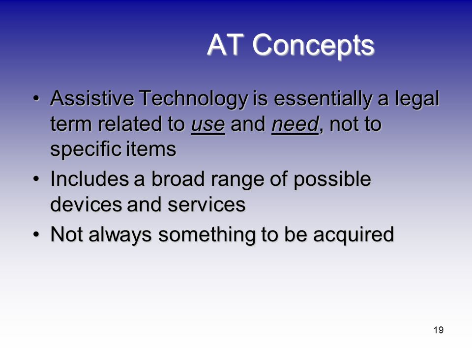 19 AT Concepts Assistive Technology is essentially a legal term related to use and need, not to specific itemsAssistive Technology is essentially a le