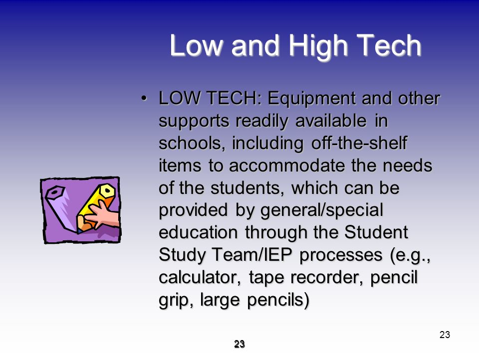 2323 Low and High Tech LOW TECH: Equipment and other supports readily available in schools, including off-the-shelf items to accommodate the needs of