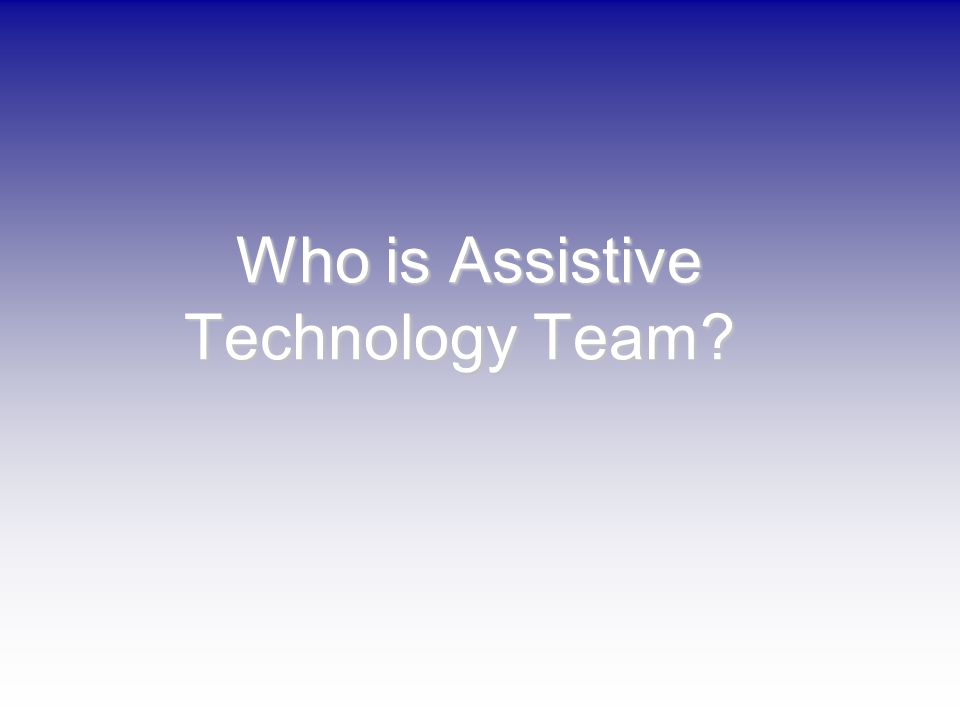 Who is Assistive Technology Team? Who is Assistive Technology Team?