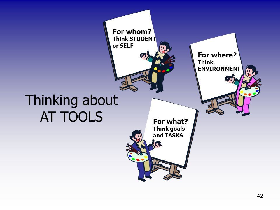 42 Thinking about AT TOOLS For whom? Think STUDENT or SELF For what? Think goals and TASKS For where? Think ENVIRONMENT
