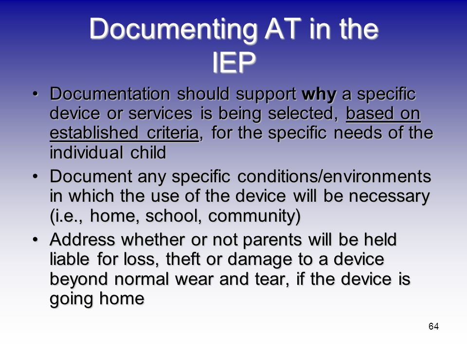 64 Documenting AT in the IEP Documentation should support why a specific device or services is being selected, based on established criteria, for the