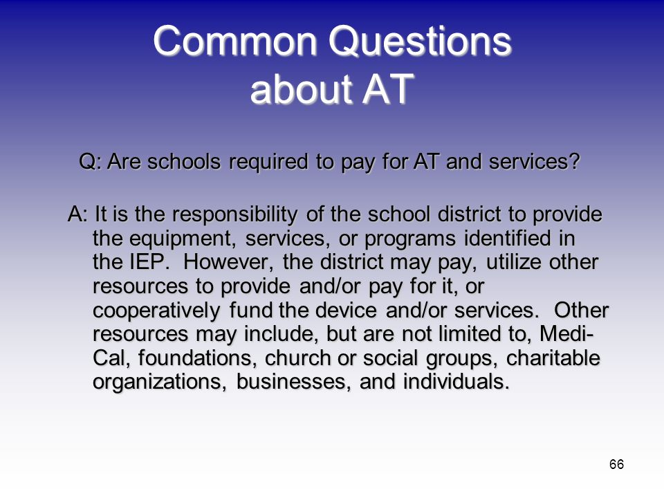 66 Common Questions about AT A: It is the responsibility of the school district to provide the equipment, services, or programs identified in the IEP.