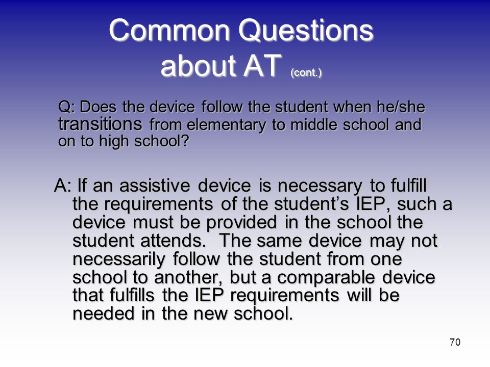 70 Common Questions about AT (cont.) A: If an assistive device is necessary to fulfill the requirements of the students IEP, such a device must be pro