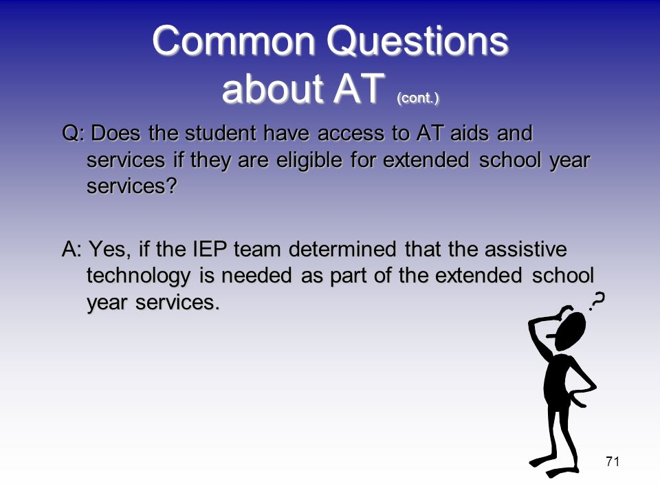 71 Common Questions about AT (cont.) Q: Does the student have access to AT aids and services if they are eligible for extended school year services? A