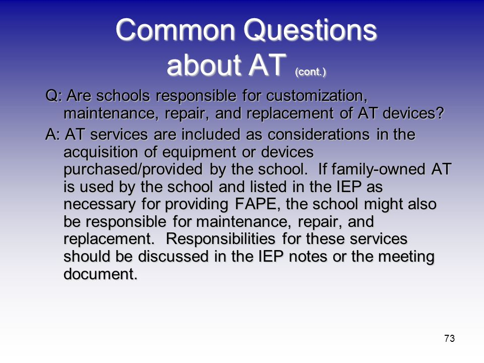 73 Common Questions about AT (cont.) Q: Are schools responsible for customization, maintenance, repair, and replacement of AT devices? A: AT services