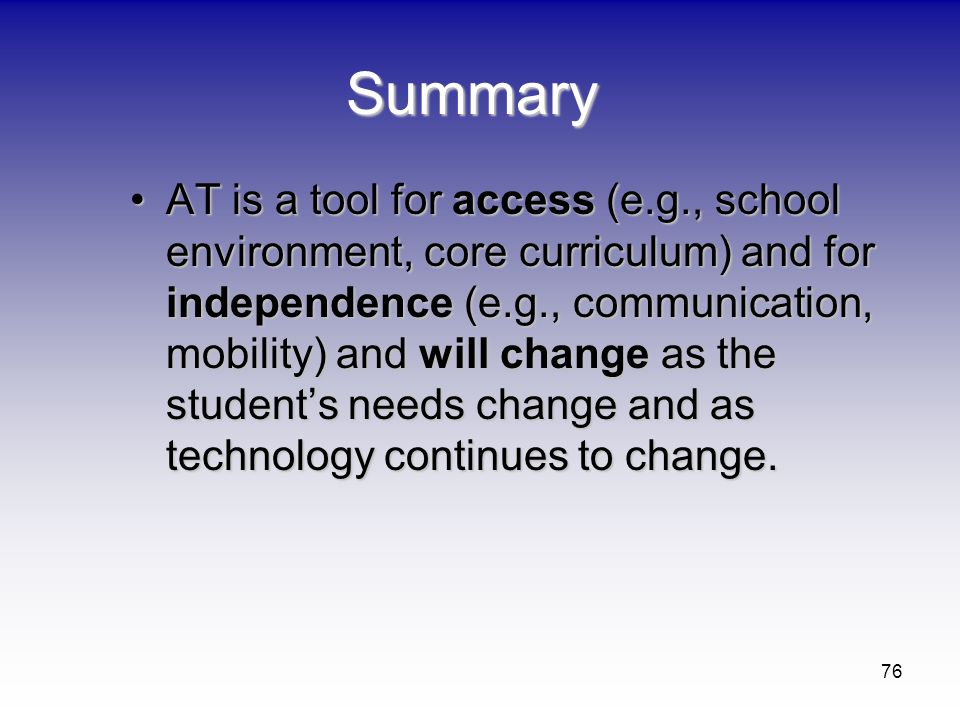 76 Summary AT is a tool for access (e.g., school environment, core curriculum) and for independence (e.g., communication, mobility) and will change as