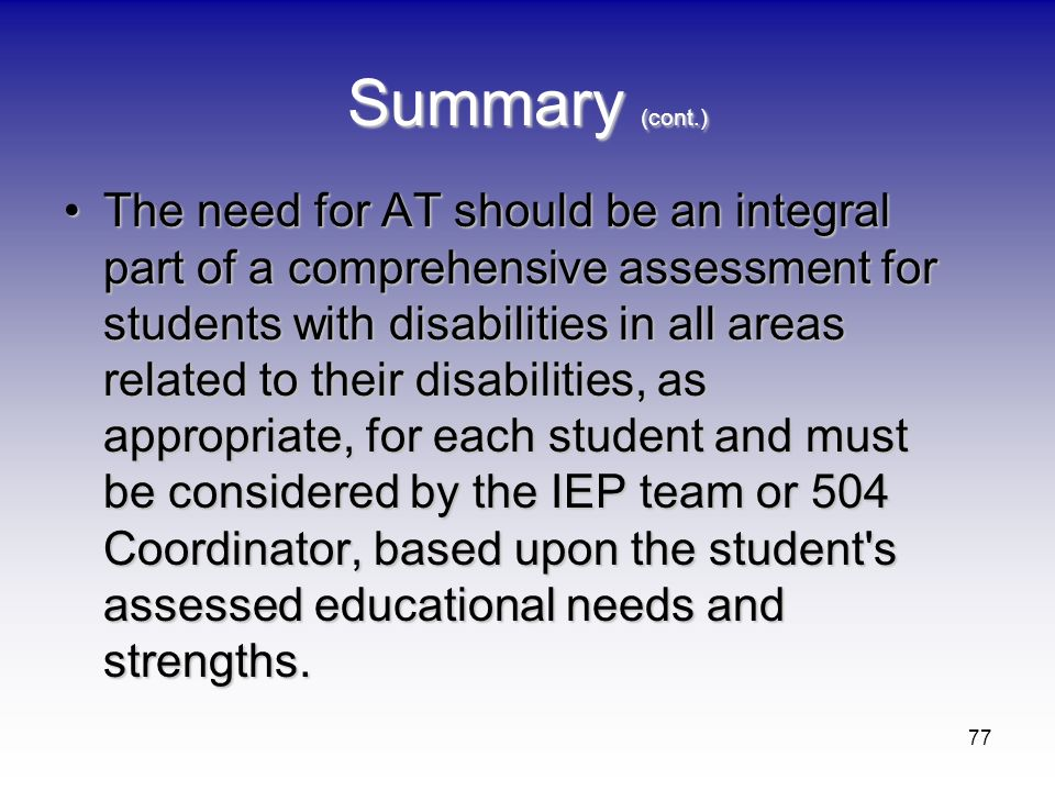 77 Summary (cont.) The need for AT should be an integral part of a comprehensive assessment for students with disabilities in all areas related to the