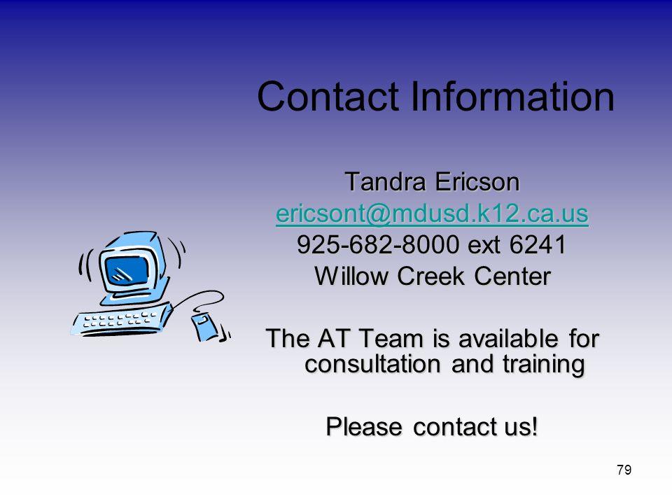 79 Tandra Ericson ericsont@mdusd.k12.ca.us 925-682-8000 ext 6241 Willow Creek Center The AT Team is available for consultation and training Please con