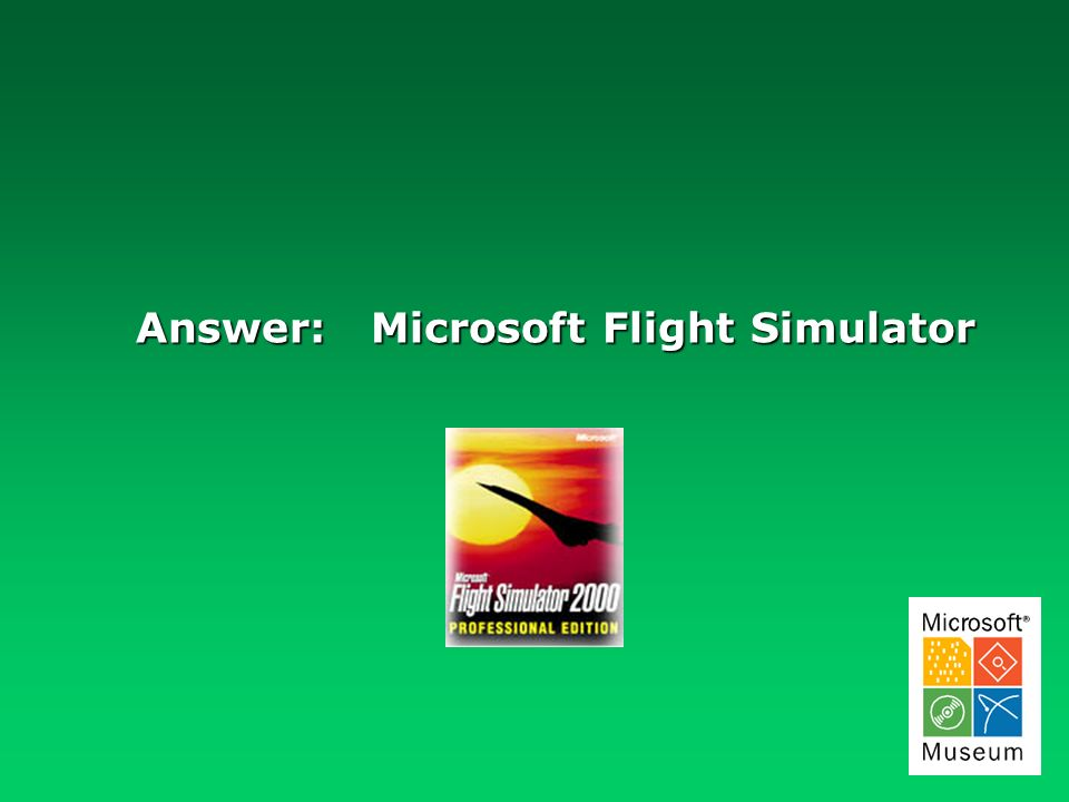 Answer: Microsoft Flight Simulator