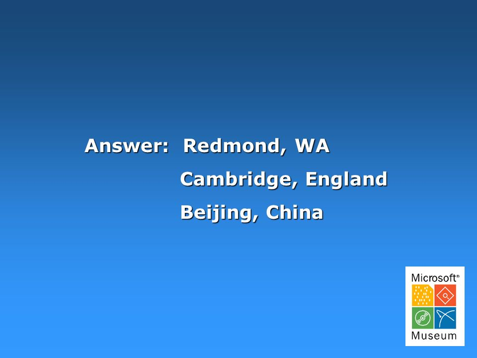 Answer: Redmond, WA Cambridge, England Beijing, China