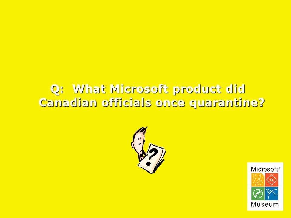 Q: What Microsoft product did Q: What Microsoft product did Canadian officials once quarantine.