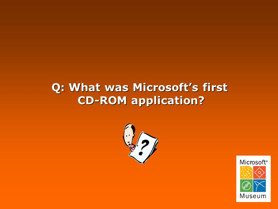 Q: What was Microsofts first CD-ROM application CD-ROM application