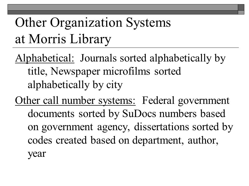 Other Organization Systems at Morris Library Alphabetical: Journals sorted alphabetically by title, Newspaper microfilms sorted alphabetically by city Other call number systems: Federal government documents sorted by SuDocs numbers based on government agency, dissertations sorted by codes created based on department, author, year