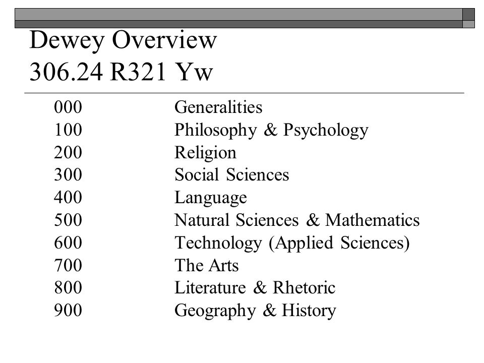 Dewey Overview R321 Yw 000Generalities 100 Philosophy & Psychology 200Religion 300Social Sciences 400Language 500Natural Sciences & Mathematics 600Technology (Applied Sciences) 700The Arts 800Literature & Rhetoric 900Geography & History