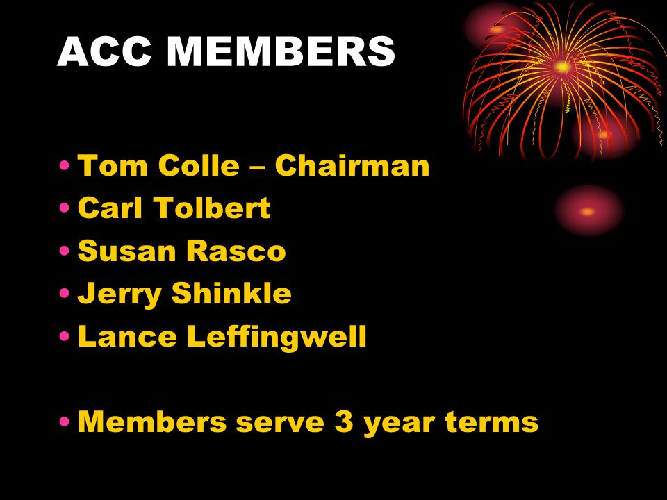 ACC MEMBERS Tom Colle – Chairman Carl Tolbert Susan Rasco Jerry Shinkle Lance Leffingwell Members serve 3 year terms