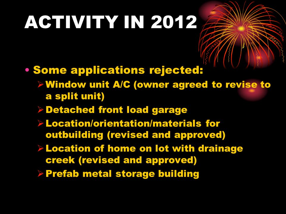 ACTIVITY IN 2012 Some applications rejected: Window unit A/C (owner agreed to revise to a split unit) Detached front load garage Location/orientation/materials for outbuilding (revised and approved) Location of home on lot with drainage creek (revised and approved) Prefab metal storage building