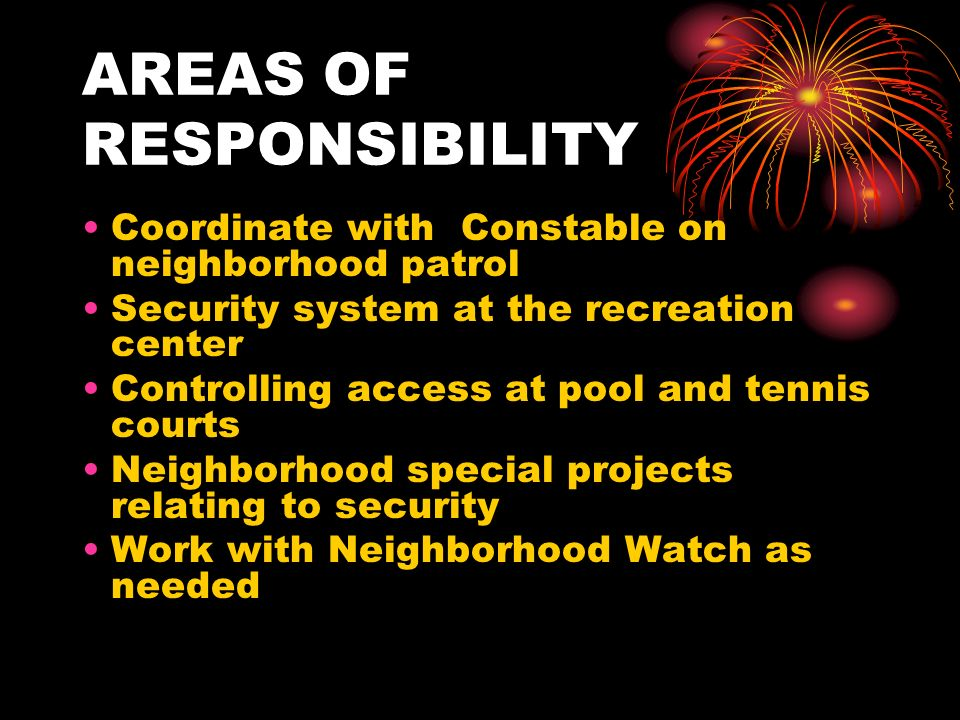 AREAS OF RESPONSIBILITY Coordinate with Constable on neighborhood patrol Security system at the recreation center Controlling access at pool and tennis courts Neighborhood special projects relating to security Work with Neighborhood Watch as needed