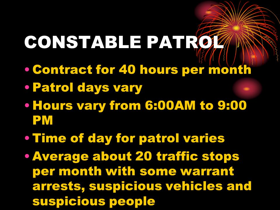 CONSTABLE PATROL Contract for 40 hours per month Patrol days vary Hours vary from 6:00AM to 9:00 PM Time of day for patrol varies Average about 20 traffic stops per month with some warrant arrests, suspicious vehicles and suspicious people
