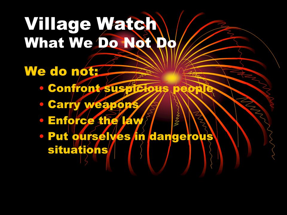 Village Watch What We Do Not Do We do not: Confront suspicious people Carry weapons Enforce the law Put ourselves in dangerous situations
