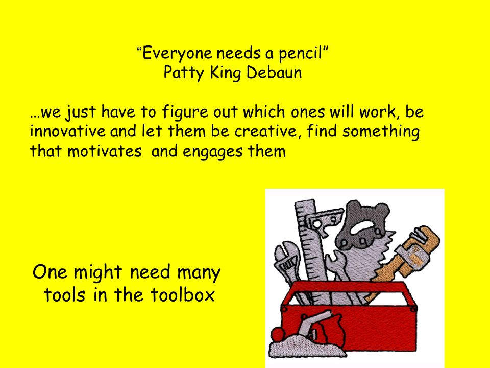 One might need many tools in the toolbox Everyone needs a pencil Patty King Debaun …we just have to figure out which ones will work, be innovative and let them be creative, find something that motivates and engages them