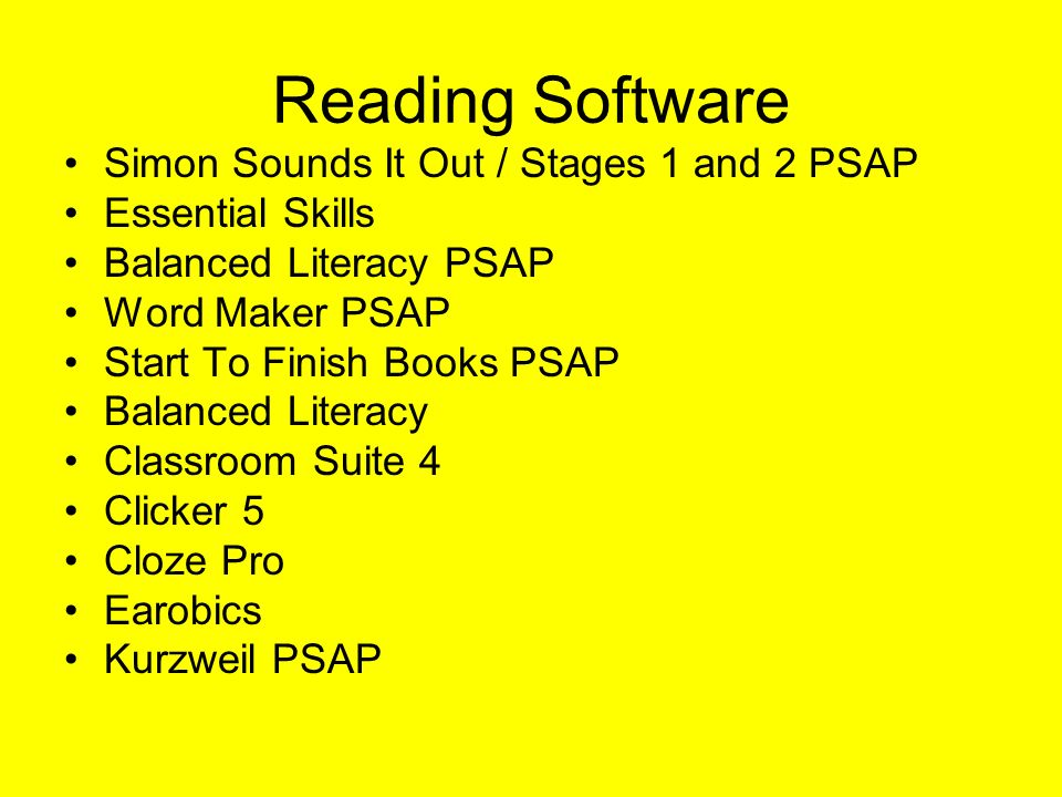 Reading Software Simon Sounds It Out / Stages 1 and 2 PSAP Essential Skills Balanced Literacy PSAP Word Maker PSAP Start To Finish Books PSAP Balanced Literacy Classroom Suite 4 Clicker 5 Cloze Pro Earobics Kurzweil PSAP