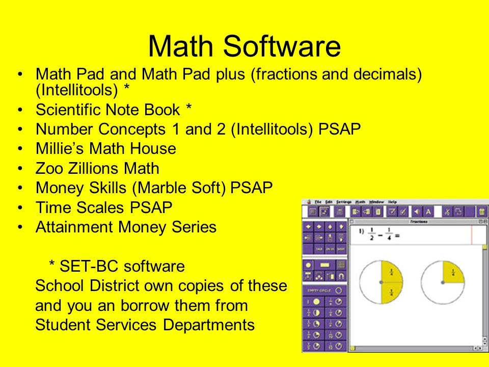 Math Software Math Pad and Math Pad plus (fractions and decimals) (Intellitools) * Scientific Note Book * Number Concepts 1 and 2 (Intellitools) PSAP Millies Math House Zoo Zillions Math Money Skills (Marble Soft) PSAP Time Scales PSAP Attainment Money Series * SET-BC software School District own copies of these and you an borrow them from Student Services Departments