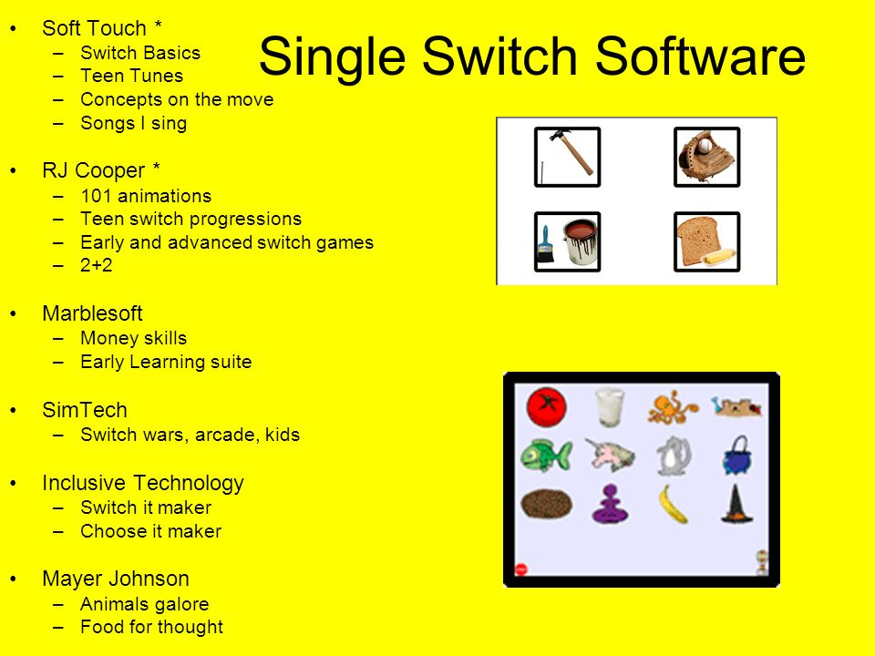 Single Switch Software Soft Touch * –Switch Basics –Teen Tunes –Concepts on the move –Songs I sing RJ Cooper * –101 animations –Teen switch progressions –Early and advanced switch games –2+2 Marblesoft –Money skills –Early Learning suite SimTech –Switch wars, arcade, kids Inclusive Technology –Switch it maker –Choose it maker Mayer Johnson –Animals galore –Food for thought