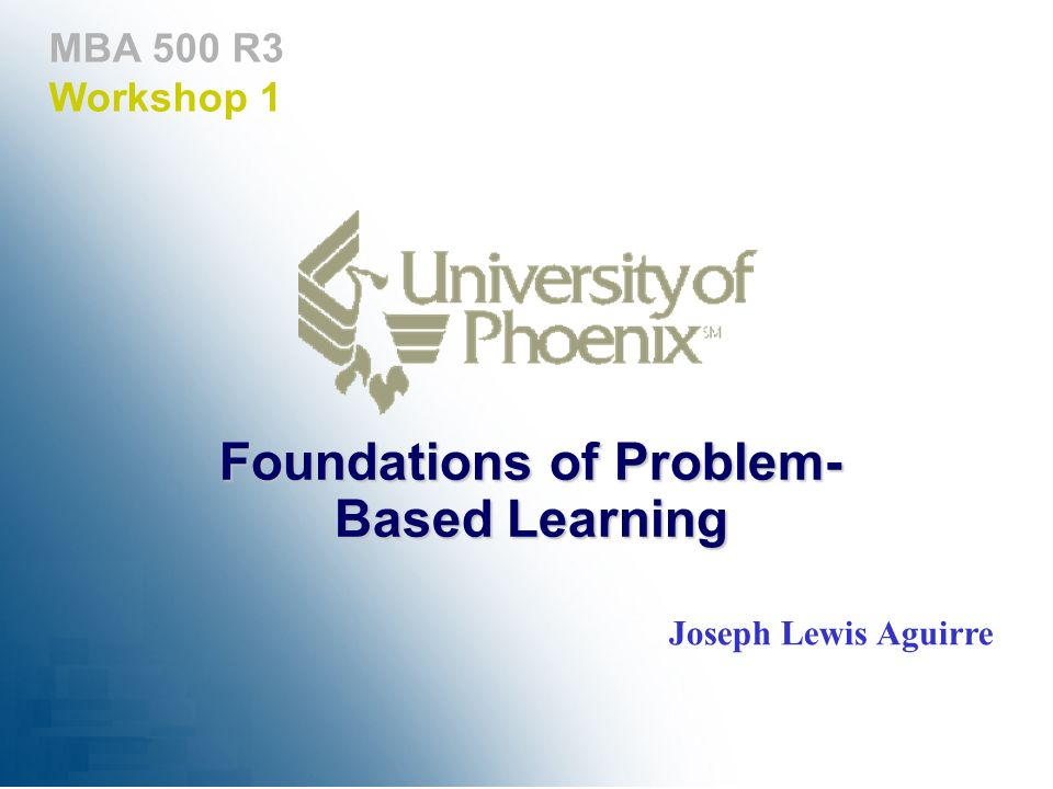 MBA 500 R3 Workshop 1 Foundations of Problem- Based Learning Joseph Lewis Aguirre