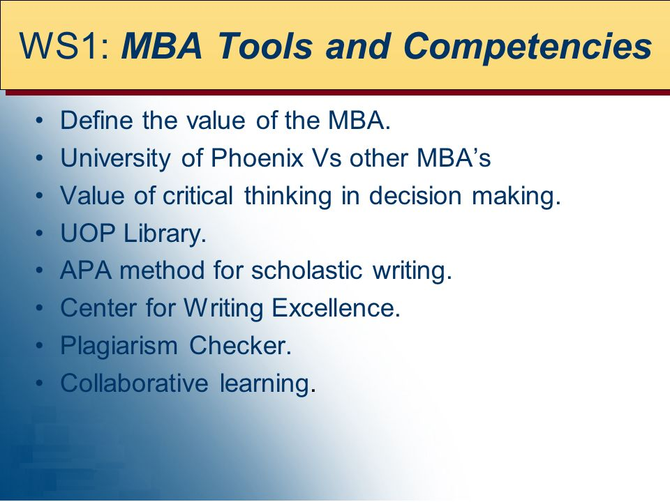 WS1: MBA Tools and Competencies Define the value of the MBA. University of Phoenix Vs other MBAs Value of critical thinking in decision making. UOP Li