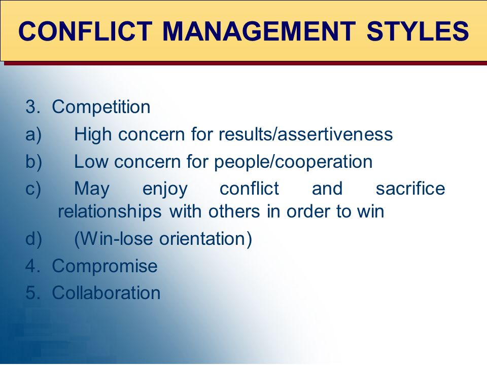 3. Competition a)High concern for results/assertiveness b)Low concern for people/cooperation c)May enjoy conflict and sacrifice relationships with oth